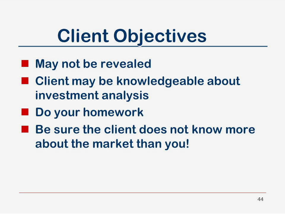 44 Client Objectives May not be revealed Client may be knowledgeable about investment analysis Do your homework Be sure the client does not know more about the market than you!