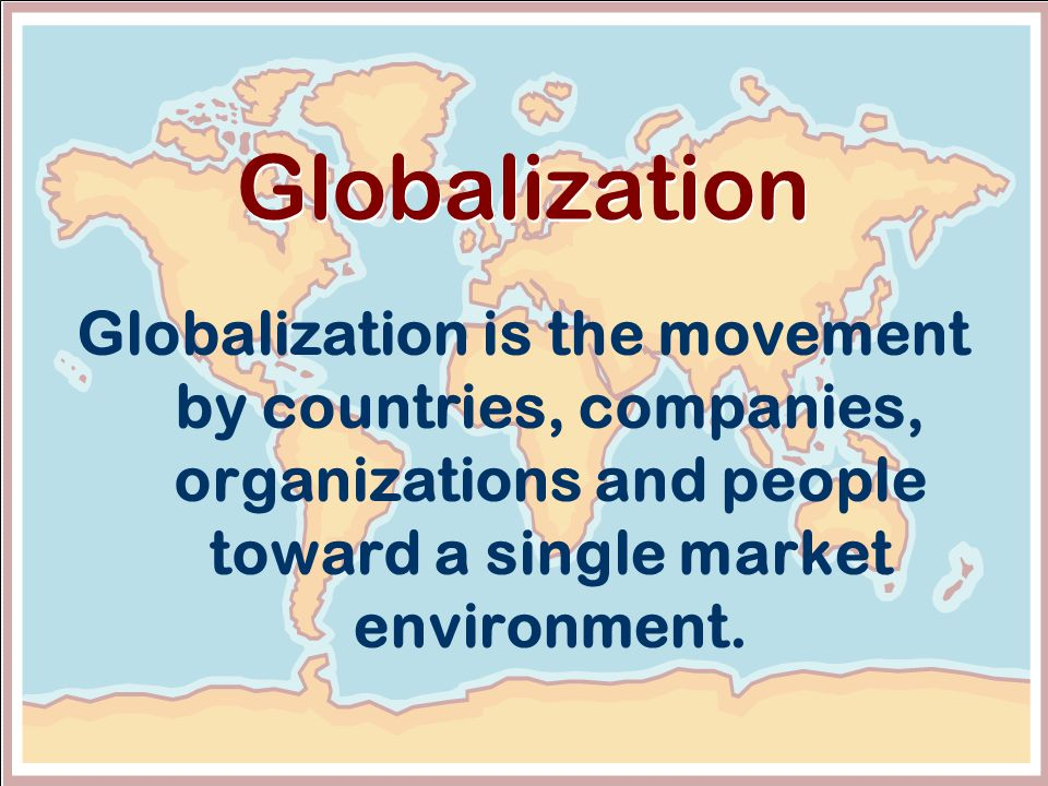 5 Globalization Globalization is the movement by countries, companies, organizations and people toward a single market environment.