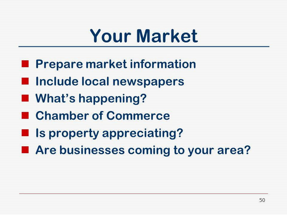 50 Your Market Prepare market information Include local newspapers What's happening? Chamber of Commerce Is property appreciating? Are businesses comi