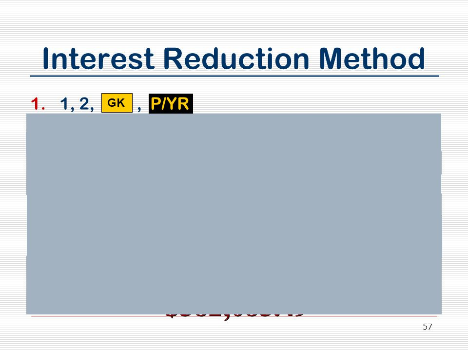 57 Interest Reduction Method 1.1, 2,, P/YR 2.Enter 3, 0, xP/YR (Term of loan) 3.Enter 7.5, I/YR (Annual interest) 4.Enter 600,000 (loan amount) 5.Press PV (Present value) 6.Press 0, FV (Full amortization) 7.Press PMT (Monthly payment) 8.Press 3 to reset loan term,, xP/YR 9.Press FV for remaining loan balance after 3 years GK $582,085.49