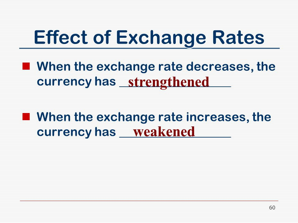 60 Effect of Exchange Rates When the exchange rate decreases, the currency has __________________ When the exchange rate increases, the currency has _