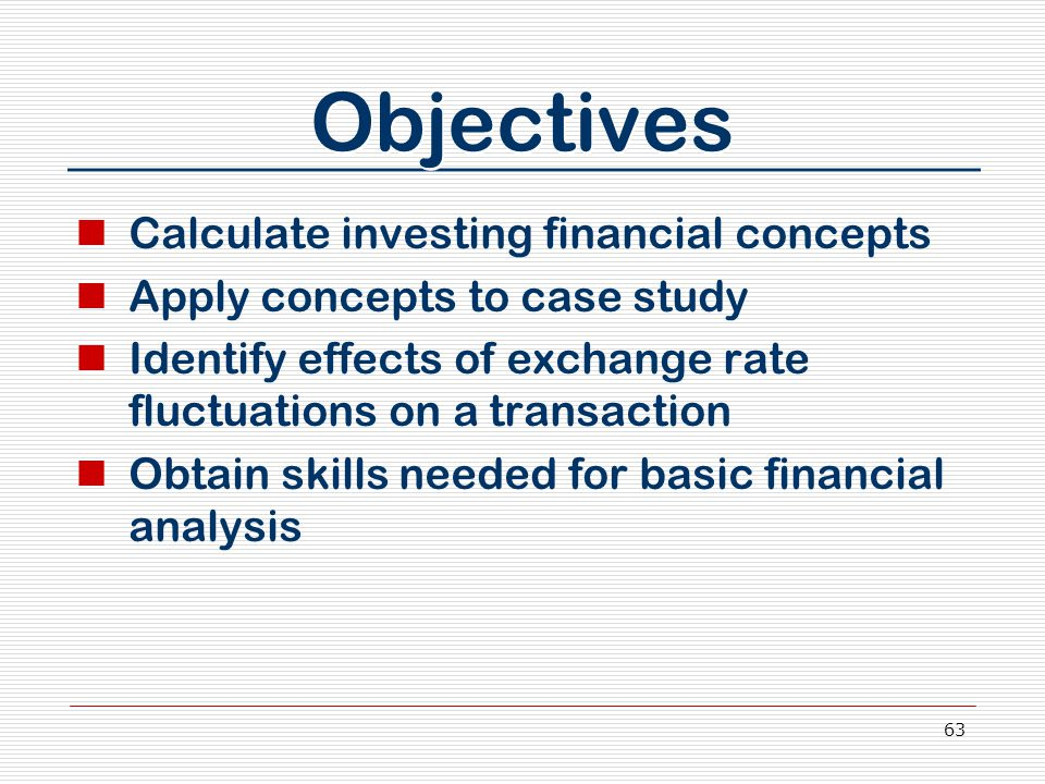63 Objectives Calculate investing financial concepts Apply concepts to case study Identify effects of exchange rate fluctuations on a transaction Obta