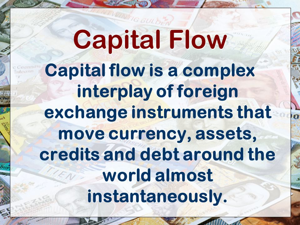 7 Capital Flow Capital flow is a complex interplay of foreign exchange instruments that move currency, assets, credits and debt around the world almost instantaneously.