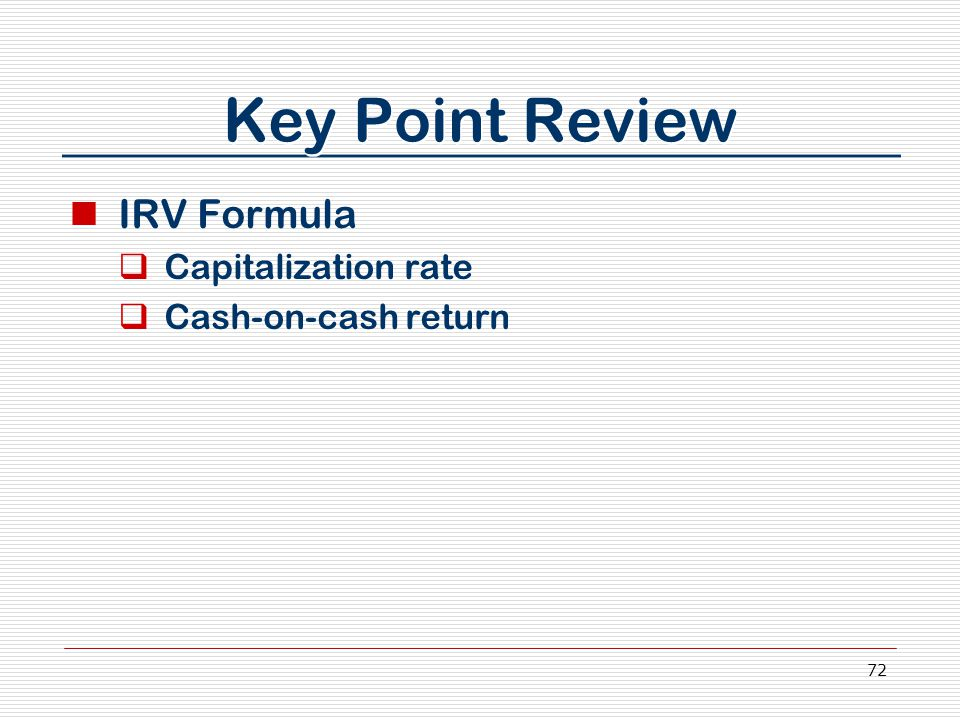 72 Key Point Review IRV Formula  Capitalization rate  Cash-on-cash return