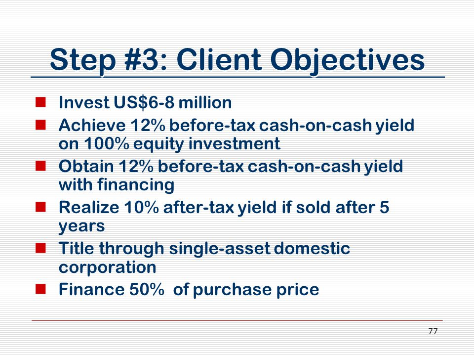 77 Step #3: Client Objectives Invest US$6-8 million Achieve 12% before-tax cash-on-cash yield on 100% equity investment Obtain 12% before-tax cash-on-