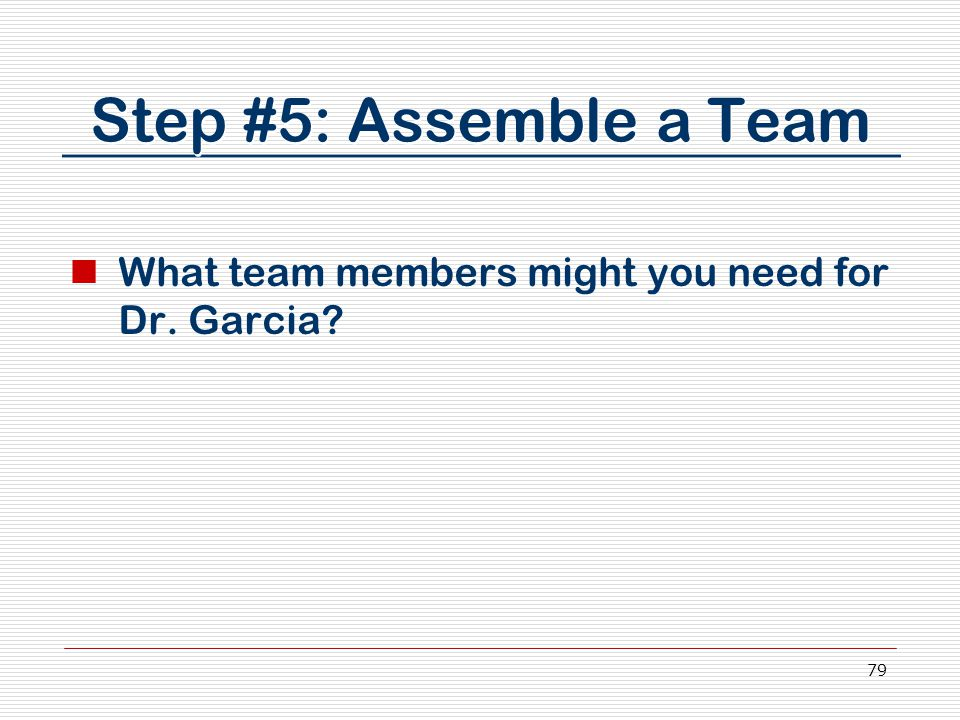 79 Step #5: Assemble a Team What team members might you need for Dr. Garcia