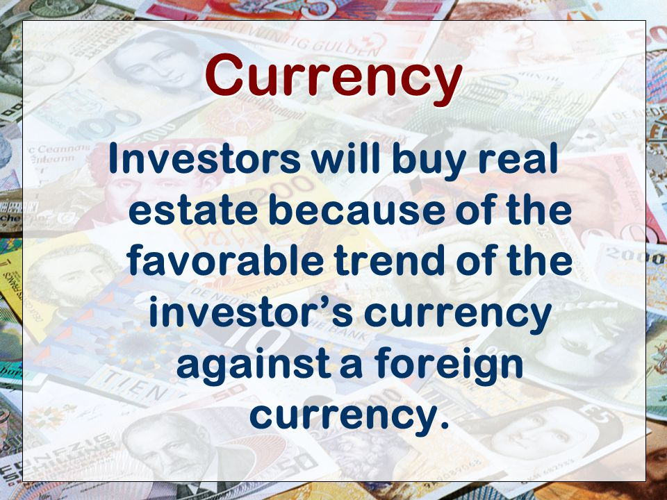 8 Currency Investors will buy real estate because of the favorable trend of the investor's currency against a foreign currency.