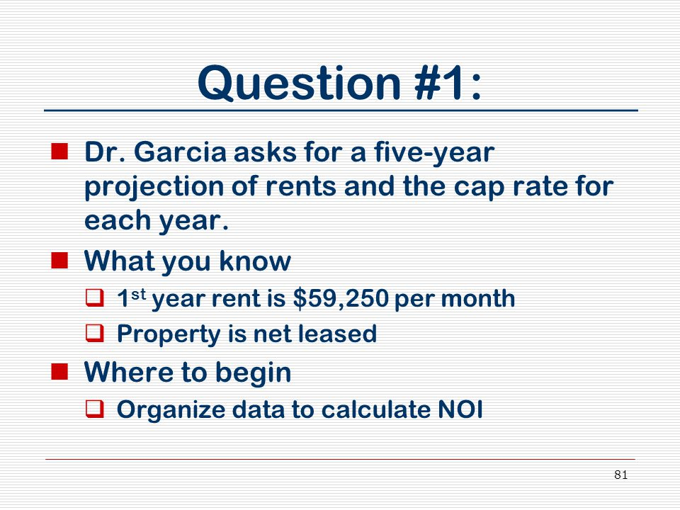 81 Question #1: Dr. Garcia asks for a five-year projection of rents and the cap rate for each year. What you know  1 st year rent is $59,250 per mont