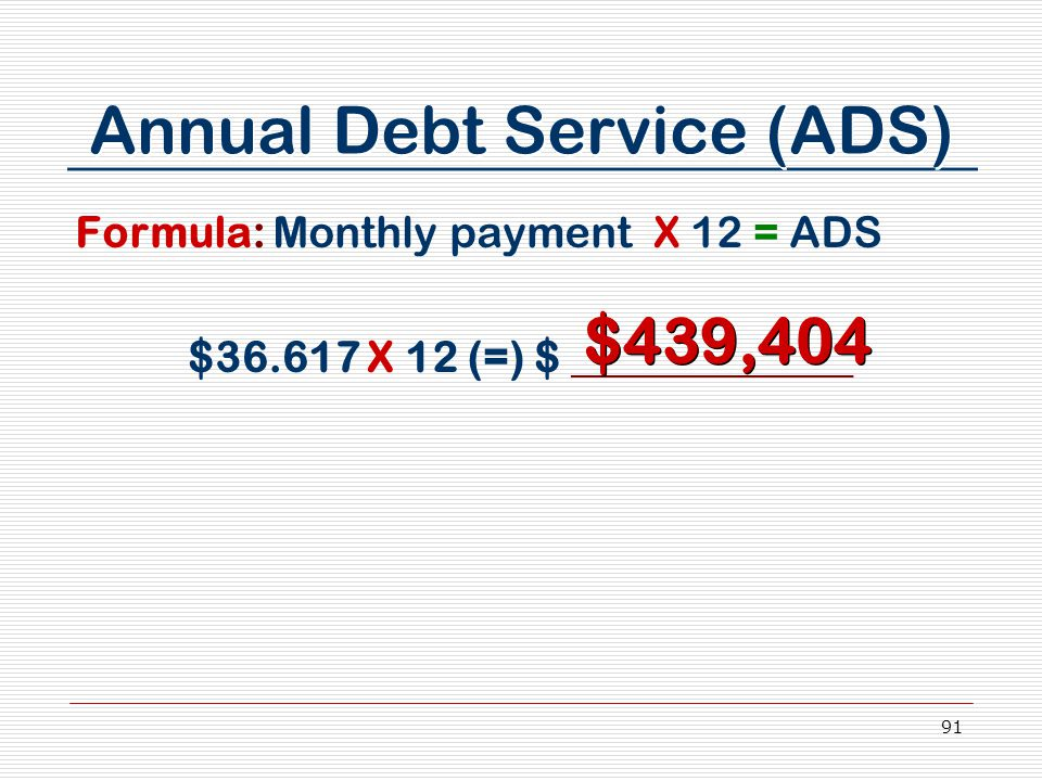 91 Annual Debt Service (ADS) Formula: Monthly payment X 12 = ADS $36.617 X 12 (=) $ _____________ $439,404