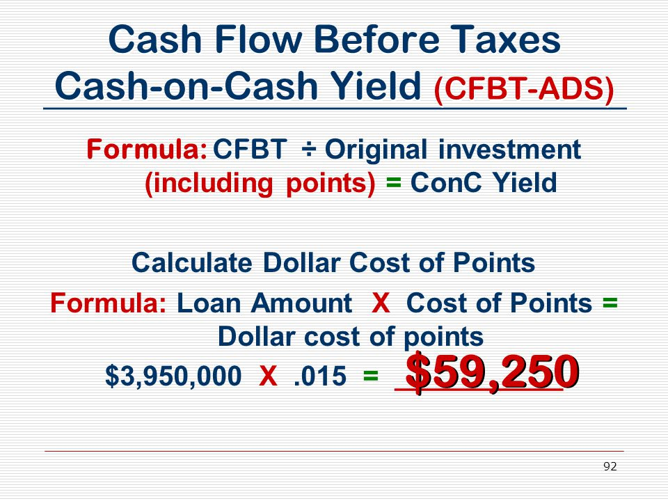 92 Cash Flow Before Taxes Cash-on-Cash Yield (CFBT-ADS) Formula: CFBT ÷ Original investment (including points) = ConC Yield Calculate Dollar Cost of P