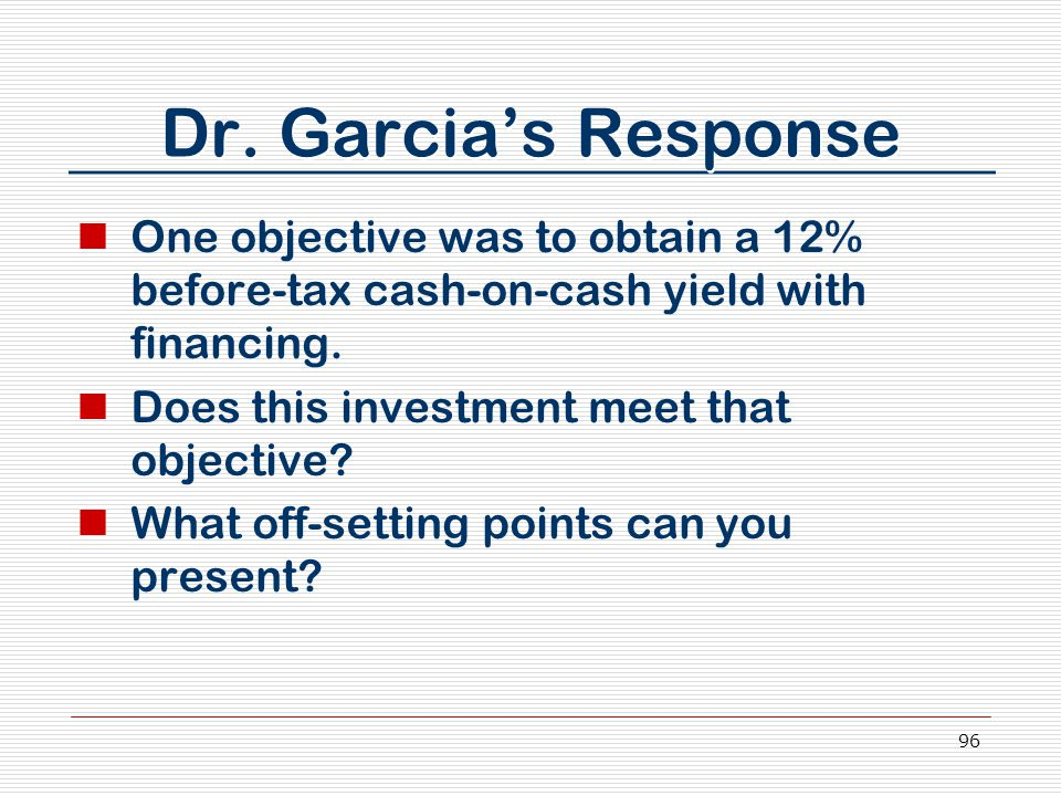 96 Dr. Garcia's Response One objective was to obtain a 12% before-tax cash-on-cash yield with financing. Does this investment meet that objective? Wha