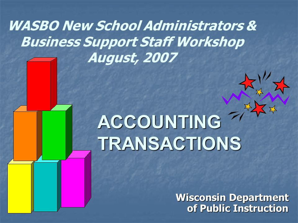 WASBO New School Administrators & Business Support Staff Workshop August, 2007 Wisconsin Department of Public Instruction ACCOUNTING TRANSACTIONS