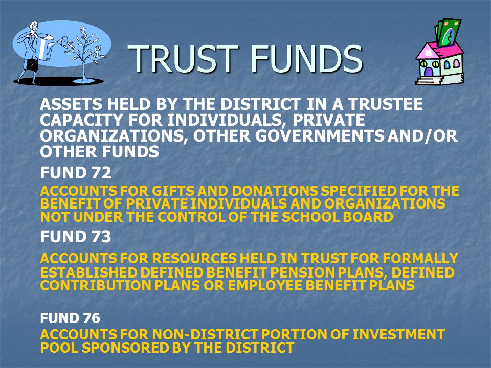 TRUST FUNDS ASSETS HELD BY THE DISTRICT IN A TRUSTEE CAPACITY FOR INDIVIDUALS, PRIVATE ORGANIZATIONS, OTHER GOVERNMENTS AND/OR OTHER FUNDS FUND 72 ACCOUNTS FOR GIFTS AND DONATIONS SPECIFIED FOR THE BENEFIT OF PRIVATE INDIVIDUALS AND ORGANIZATIONS NOT UNDER THE CONTROL OF THE SCHOOL BOARD FUND 73 ACCOUNTS FOR RESOURCES HELD IN TRUST FOR FORMALLY ESTABLISHED DEFINED BENEFIT PENSION PLANS, DEFINED CONTRIBUTION PLANS OR EMPLOYEE BENEFIT PLANS FUND 76 ACCOUNTS FOR NON-DISTRICT PORTION OF INVESTMENT POOL SPONSORED BY THE DISTRICT