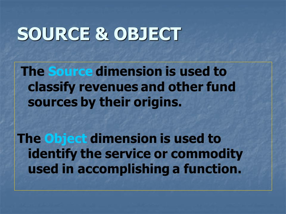 SOURCE & OBJECT The Source dimension is used to classify revenues and other fund sources by their origins.
