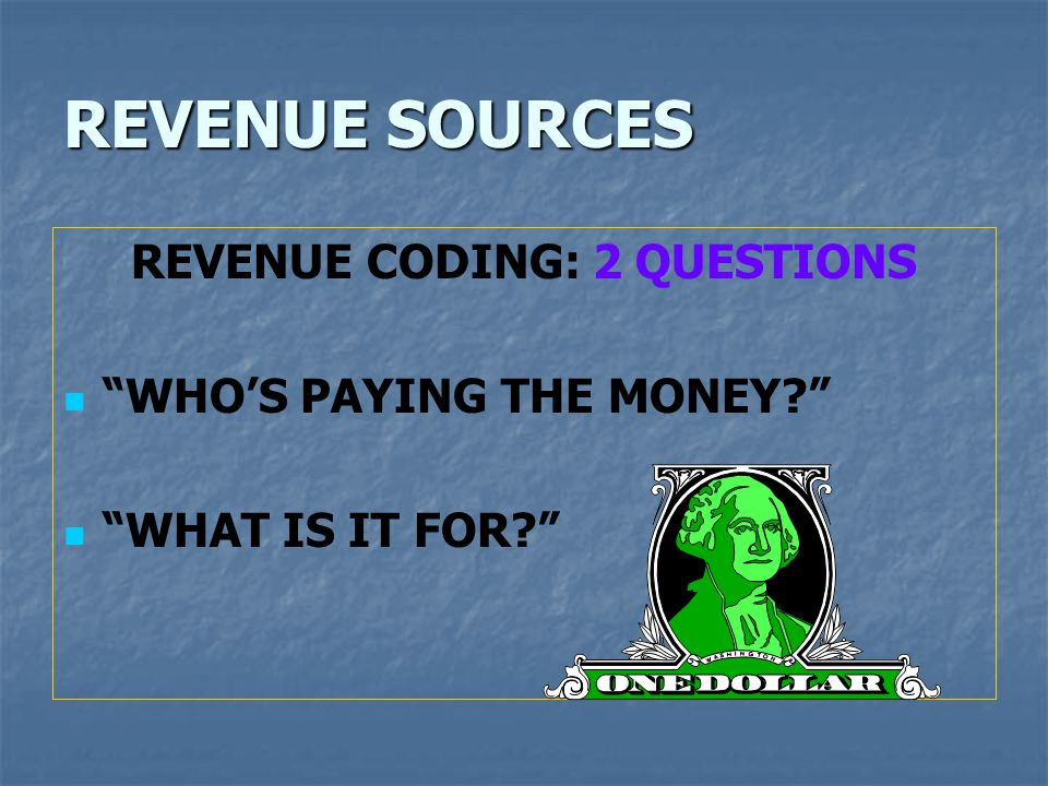 REVENUE SOURCES REVENUE CODING: 2 QUESTIONS WHO'S PAYING THE MONEY? WHAT IS IT FOR?