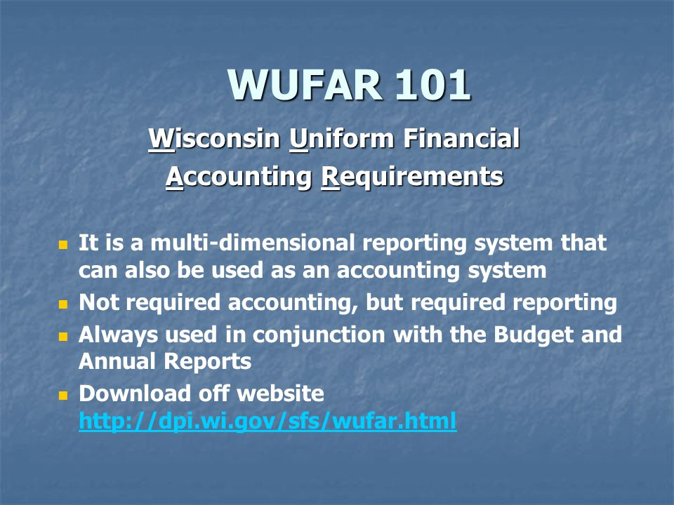 WUFAR 101 WUFAR 101 Wisconsin Uniform Financial Accounting Requirements It is a multi-dimensional reporting system that can also be used as an accounting system Not required accounting, but required reporting Always used in conjunction with the Budget and Annual Reports Download off website http://dpi.wi.gov/sfs/wufar.html http://dpi.wi.gov/sfs/wufar.html