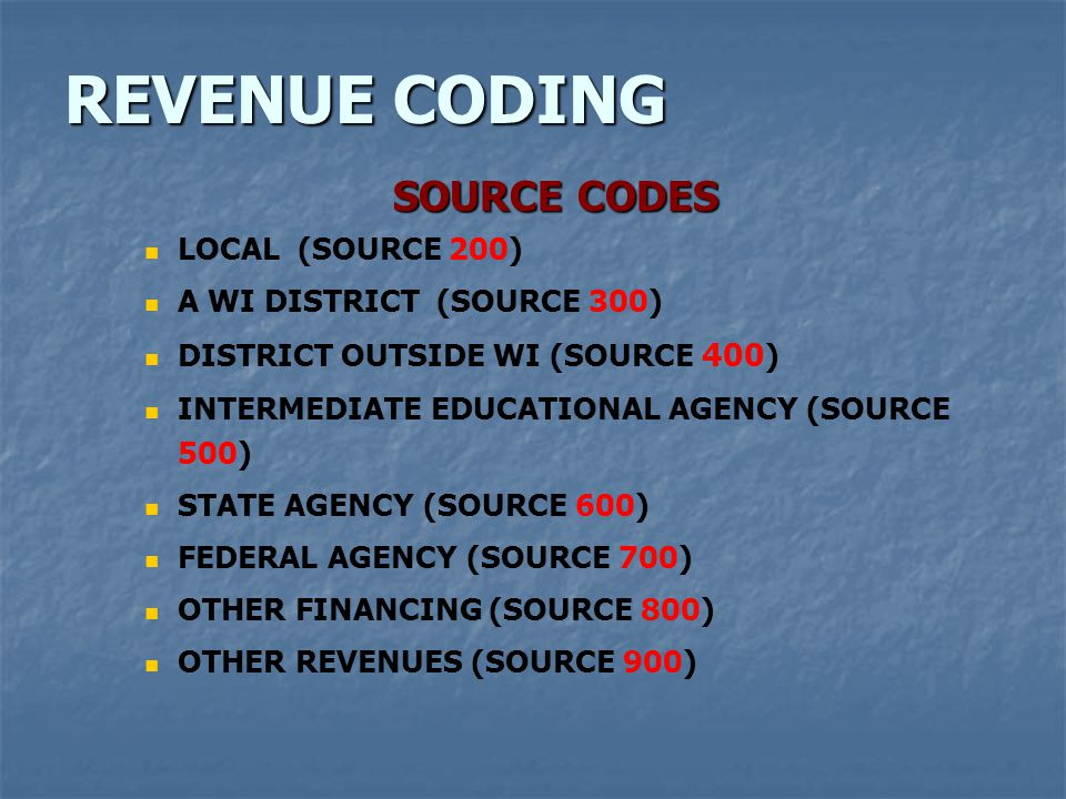 REVENUE CODING SOURCE CODES LOCAL (SOURCE 200) A WI DISTRICT (SOURCE 300) DISTRICT OUTSIDE WI (SOURCE 400 ) INTERMEDIATE EDUCATIONAL AGENCY (SOURCE 500) STATE AGENCY (SOURCE 600) FEDERAL AGENCY (SOURCE 700) OTHER FINANCING (SOURCE 800) OTHER REVENUES (SOURCE 900)