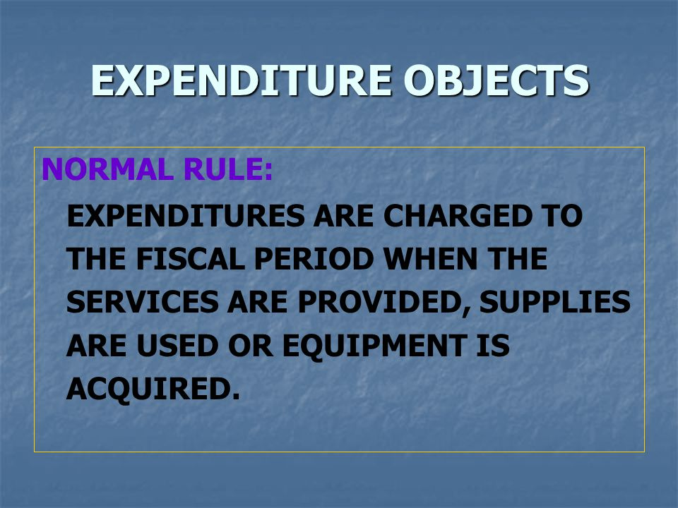 EXPENDITURE OBJECTS NORMAL RULE: EXPENDITURES ARE CHARGED TO THE FISCAL PERIOD WHEN THE SERVICES ARE PROVIDED, SUPPLIES ARE USED OR EQUIPMENT IS ACQUIRED.