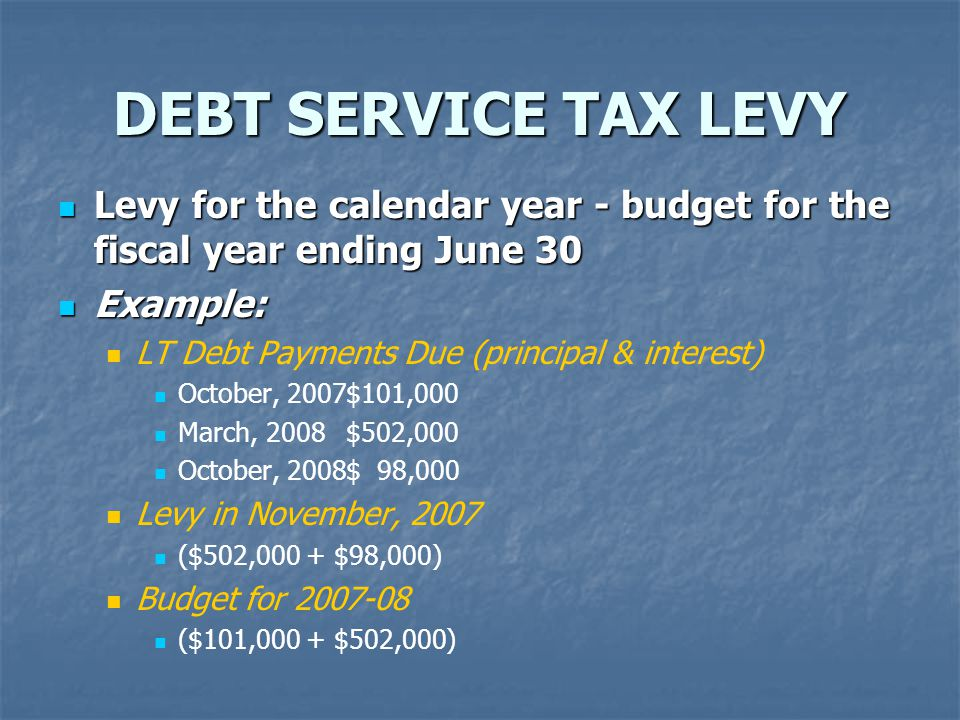 DEBT SERVICE TAX LEVY Levy for the calendar year - budget for the fiscal year ending June 30 Levy for the calendar year - budget for the fiscal year ending June 30 Example: Example: LT Debt Payments Due (principal & interest) October, 2007$101,000 March, 2008$502,000 October, 2008$ 98,000 Levy in November, 2007 ($502,000 + $98,000) Budget for 2007-08 ($101,000 + $502,000)