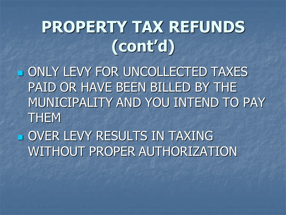 PROPERTY TAX REFUNDS (cont'd) ONLY LEVY FOR UNCOLLECTED TAXES PAID OR HAVE BEEN BILLED BY THE MUNICIPALITY AND YOU INTEND TO PAY THEM ONLY LEVY FOR UNCOLLECTED TAXES PAID OR HAVE BEEN BILLED BY THE MUNICIPALITY AND YOU INTEND TO PAY THEM OVER LEVY RESULTS IN TAXING WITHOUT PROPER AUTHORIZATION OVER LEVY RESULTS IN TAXING WITHOUT PROPER AUTHORIZATION