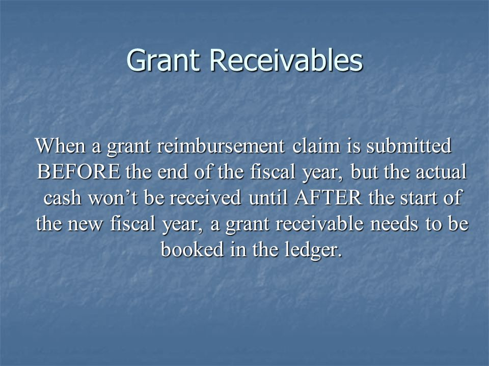 Grant Receivables When a grant reimbursement claim is submitted BEFORE the end of the fiscal year, but the actual cash won't be received until AFTER t