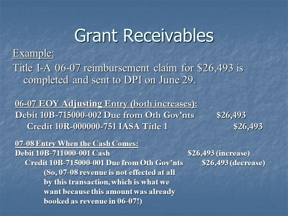 Grant Receivables Example: Title I-A 06-07 reimbursement claim for $26,493 is completed and sent to DPI on June 29. 07-08 Entry When the Cash Comes: D