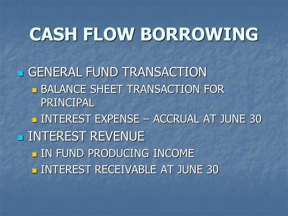 CASH FLOW BORROWING GENERAL FUND TRANSACTION GENERAL FUND TRANSACTION BALANCE SHEET TRANSACTION FOR PRINCIPAL BALANCE SHEET TRANSACTION FOR PRINCIPAL INTEREST EXPENSE – ACCRUAL AT JUNE 30 INTEREST EXPENSE – ACCRUAL AT JUNE 30 INTEREST REVENUE INTEREST REVENUE IN FUND PRODUCING INCOME IN FUND PRODUCING INCOME INTEREST RECEIVABLE AT JUNE 30 INTEREST RECEIVABLE AT JUNE 30