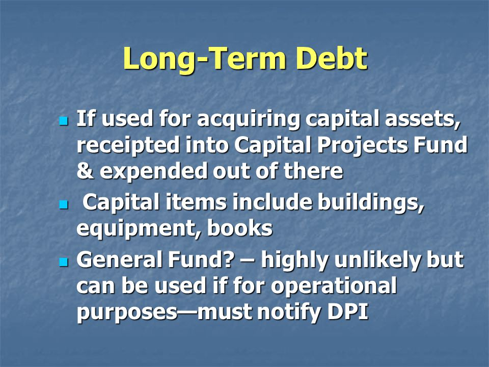 Long-Term Debt If used for acquiring capital assets, receipted into Capital Projects Fund & expended out of there If used for acquiring capital assets