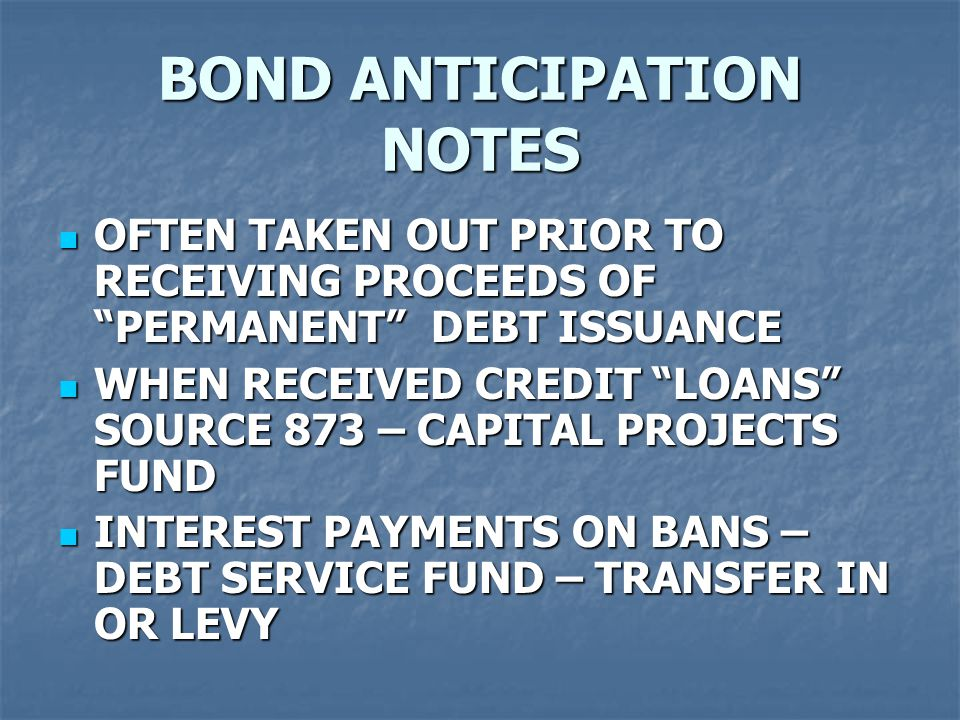 """BOND ANTICIPATION NOTES OFTEN TAKEN OUT PRIOR TO RECEIVING PROCEEDS OF """"PERMANENT"""" DEBT ISSUANCE OFTEN TAKEN OUT PRIOR TO RECEIVING PROCEEDS OF """"PERMA"""