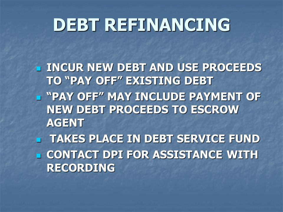 DEBT REFINANCING INCUR NEW DEBT AND USE PROCEEDS TO PAY OFF EXISTING DEBT INCUR NEW DEBT AND USE PROCEEDS TO PAY OFF EXISTING DEBT PAY OFF MAY INCLUDE PAYMENT OF NEW DEBT PROCEEDS TO ESCROW AGENT PAY OFF MAY INCLUDE PAYMENT OF NEW DEBT PROCEEDS TO ESCROW AGENT TAKES PLACE IN DEBT SERVICE FUND TAKES PLACE IN DEBT SERVICE FUND CONTACT DPI FOR ASSISTANCE WITH RECORDING CONTACT DPI FOR ASSISTANCE WITH RECORDING