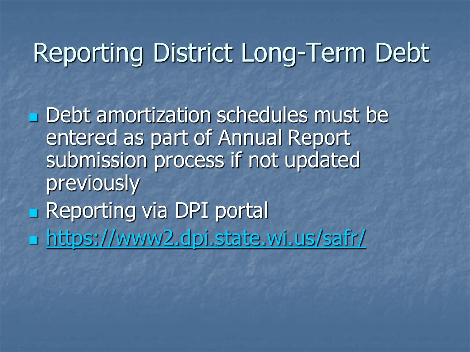 Reporting District Long-Term Debt Debt amortization schedules must be entered as part of Annual Report submission process if not updated previously Debt amortization schedules must be entered as part of Annual Report submission process if not updated previously Reporting via DPI portal Reporting via DPI portal https://www2.dpi.state.wi.us/safr/ https://www2.dpi.state.wi.us/safr/ https://www2.dpi.state.wi.us/safr/