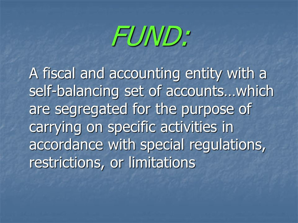 FUND: A fiscal and accounting entity with a self-balancing set of accounts…which are segregated for the purpose of carrying on specific activities in