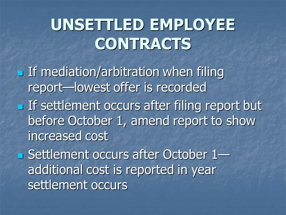 UNSETTLED EMPLOYEE CONTRACTS If mediation/arbitration when filing report—lowest offer is recorded If mediation/arbitration when filing report—lowest offer is recorded If settlement occurs after filing report but before October 1, amend report to show increased cost If settlement occurs after filing report but before October 1, amend report to show increased cost Settlement occurs after October 1— additional cost is reported in year settlement occurs Settlement occurs after October 1— additional cost is reported in year settlement occurs