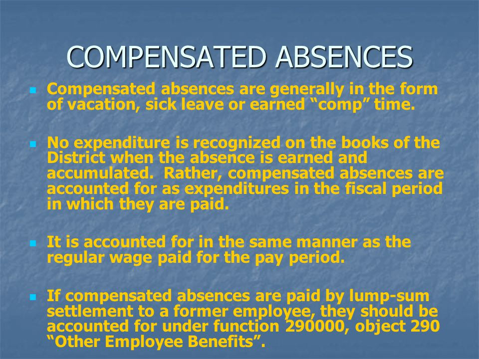 """COMPENSATED ABSENCES Compensated absences are generally in the form of vacation, sick leave or earned """"comp"""" time. No expenditure is recognized on the"""