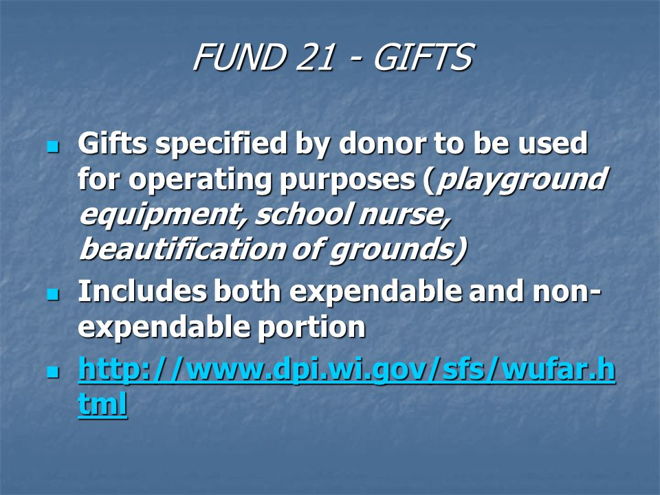FUND 21 - GIFTS Gifts specified by donor to be used for operating purposes (playground equipment, school nurse, beautification of grounds) Gifts specified by donor to be used for operating purposes (playground equipment, school nurse, beautification of grounds) Includes both expendable and non- expendable portion Includes both expendable and non- expendable portion http://www.dpi.wi.gov/sfs/wufar.h tml http://www.dpi.wi.gov/sfs/wufar.h tml http://www.dpi.wi.gov/sfs/wufar.h tml http://www.dpi.wi.gov/sfs/wufar.h tml