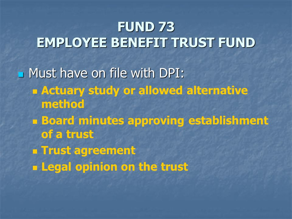 FUND 73 EMPLOYEE BENEFIT TRUST FUND Must have on file with DPI: Must have on file with DPI: Actuary study or allowed alternative method Board minutes