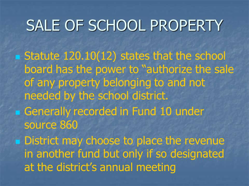 """SALE OF SCHOOL PROPERTY Statute 120.10(12) states that the school board has the power to """"authorize the sale of any property belonging to and not need"""