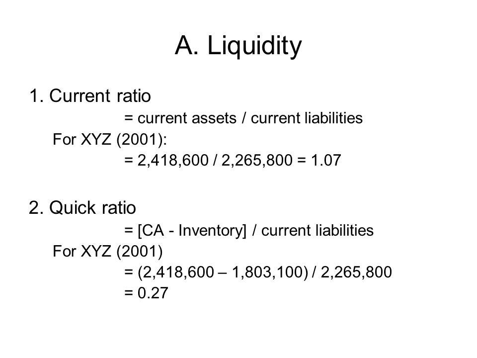 A. Liquidity 1. Current ratio = current assets / current liabilities For XYZ (2001): = 2,418,600 / 2,265,800 = 1.07 2. Quick ratio = [CA - Inventory]