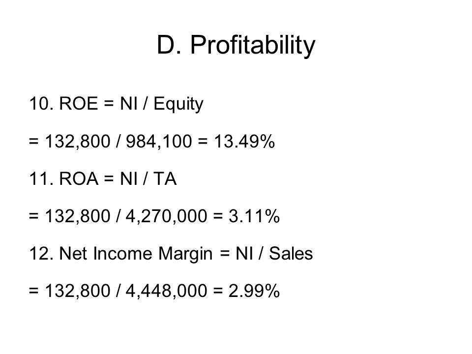 D. Profitability 10. ROE = NI / Equity = 132,800 / 984,100 = 13.49% 11. ROA = NI / TA = 132,800 / 4,270,000 = 3.11% 12. Net Income Margin = NI / Sales