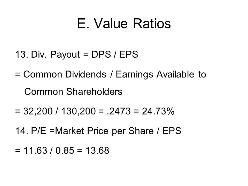 E. Value Ratios 13. Div. Payout = DPS / EPS = Common Dividends / Earnings Available to Common Shareholders = 32,200 / 130,200 =.2473 = 24.73% 14. P/E