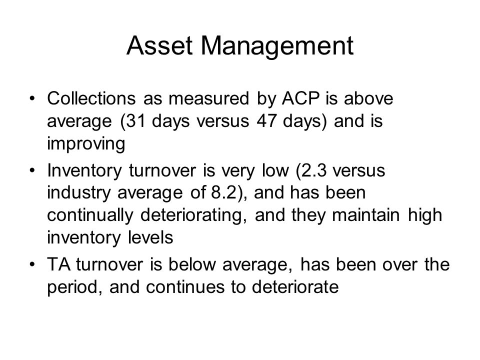 Asset Management Collections as measured by ACP is above average (31 days versus 47 days) and is improving Inventory turnover is very low (2.3 versus industry average of 8.2), and has been continually deteriorating, and they maintain high inventory levels TA turnover is below average, has been over the period, and continues to deteriorate