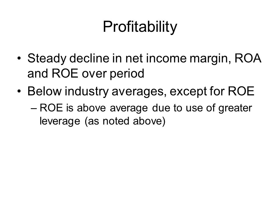 Profitability Steady decline in net income margin, ROA and ROE over period Below industry averages, except for ROE –ROE is above average due to use of greater leverage (as noted above)