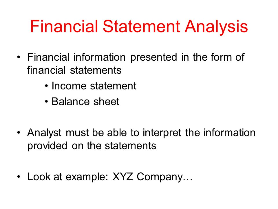 Financial Statement Analysis Financial information presented in the form of financial statements Income statement Balance sheet Analyst must be able to interpret the information provided on the statements Look at example: XYZ Company…