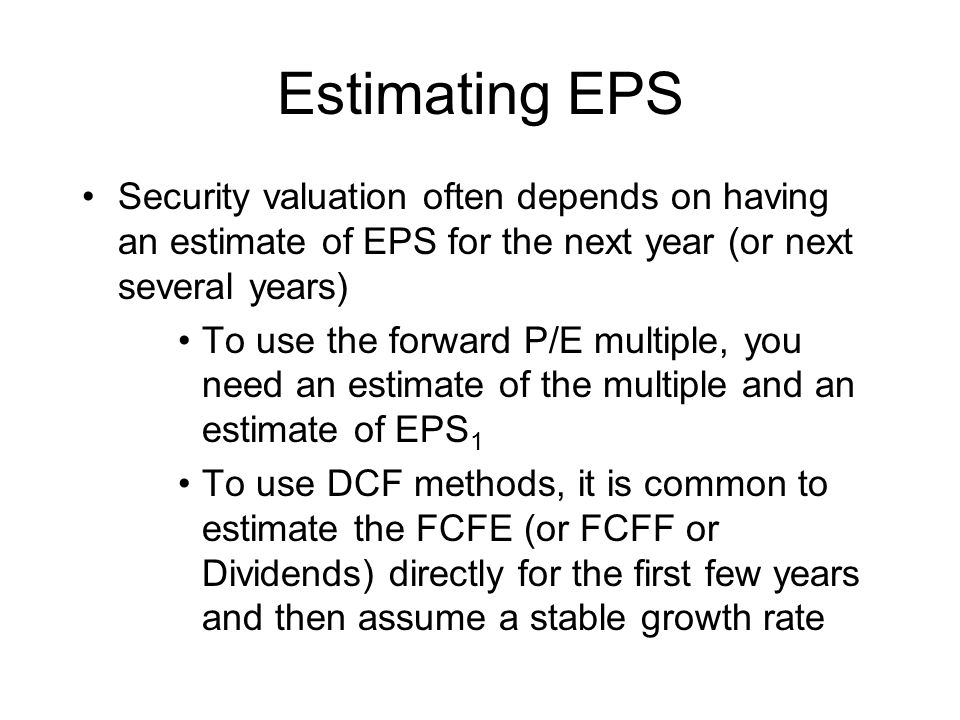 Estimating EPS Security valuation often depends on having an estimate of EPS for the next year (or next several years) To use the forward P/E multiple, you need an estimate of the multiple and an estimate of EPS 1 To use DCF methods, it is common to estimate the FCFE (or FCFF or Dividends) directly for the first few years and then assume a stable growth rate
