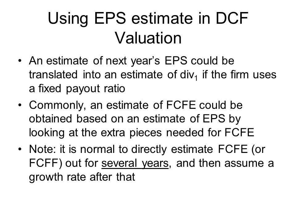 Using EPS estimate in DCF Valuation An estimate of next year's EPS could be translated into an estimate of div 1 if the firm uses a fixed payout ratio Commonly, an estimate of FCFE could be obtained based on an estimate of EPS by looking at the extra pieces needed for FCFE Note: it is normal to directly estimate FCFE (or FCFF) out for several years, and then assume a growth rate after that