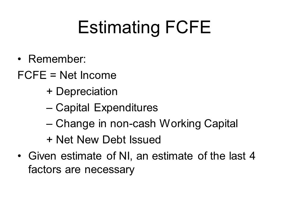 Estimating FCFE Remember: FCFE = Net Income + Depreciation – Capital Expenditures – Change in non-cash Working Capital + Net New Debt Issued Given estimate of NI, an estimate of the last 4 factors are necessary