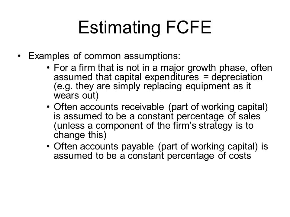Estimating FCFE Examples of common assumptions: For a firm that is not in a major growth phase, often assumed that capital expenditures = depreciation (e.g.