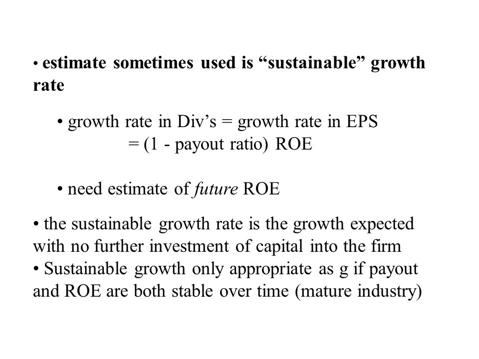 estimate sometimes used is sustainable growth rate growth rate in Div's = growth rate in EPS = (1 - payout ratio) ROE need estimate of future ROE the sustainable growth rate is the growth expected with no further investment of capital into the firm Sustainable growth only appropriate as g if payout and ROE are both stable over time (mature industry)