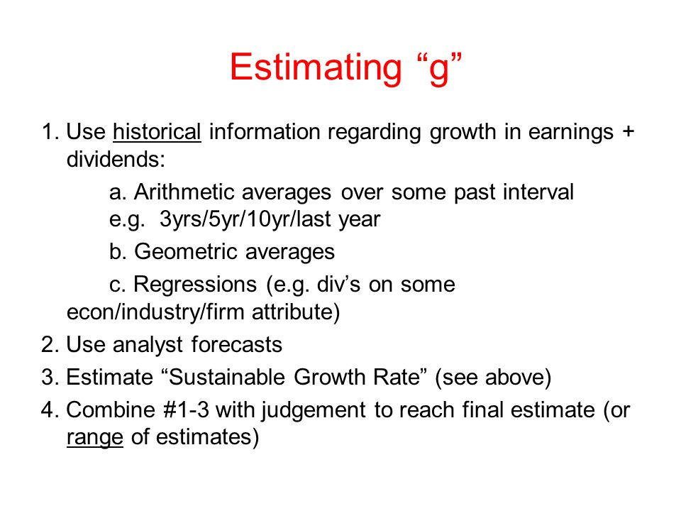 Estimating g 1.Use historical information regarding growth in earnings + dividends: a.