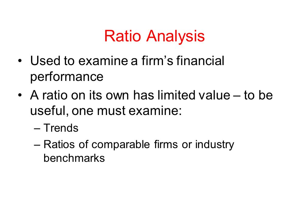 Ratio Analysis Used to examine a firm's financial performance A ratio on its own has limited value – to be useful, one must examine: –Trends –Ratios of comparable firms or industry benchmarks